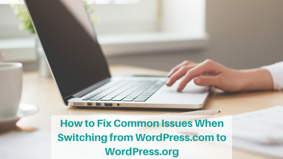 How to Fix Common Issues When Switching from WordPress.com to WordPress.org